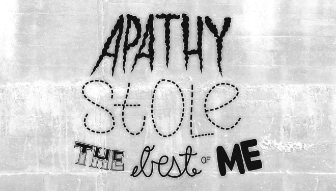 Apathy stole the best of me
